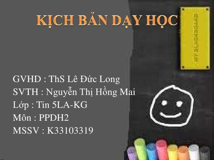 GVHD : ThS Lê Đức LongSVTH : Nguyễn Thị Hồng MaiLớp : Tin 5LA-KGMôn : PPDH2MSSV : K33103319