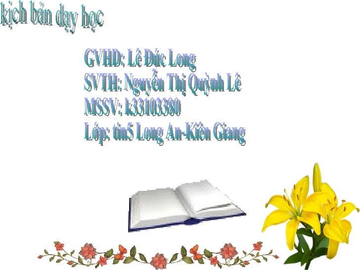 GVHD: Lê Đức Long SVTH: Nguyễn Thị Quỳnh Lê MSSV: k33103380 Lớp: tin5 Long An-Kiên Giang kịch bản dạy học