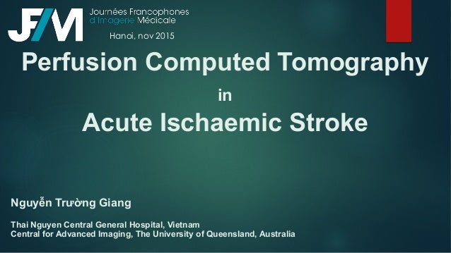 Perfusion Computed Tomography in Acute Ischaemic Stroke Nguyễn Trường Giang Thai Nguyen Central General Hospital, Vietnam ...