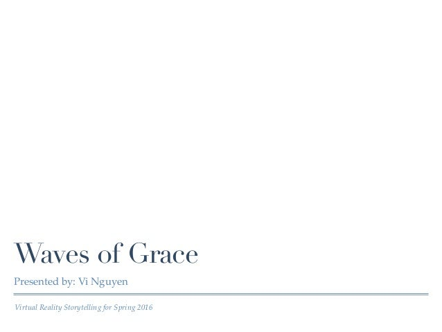 Virtual Reality Storytelling for Spring 2016 Waves of Grace Presented by: Vi Nguyen