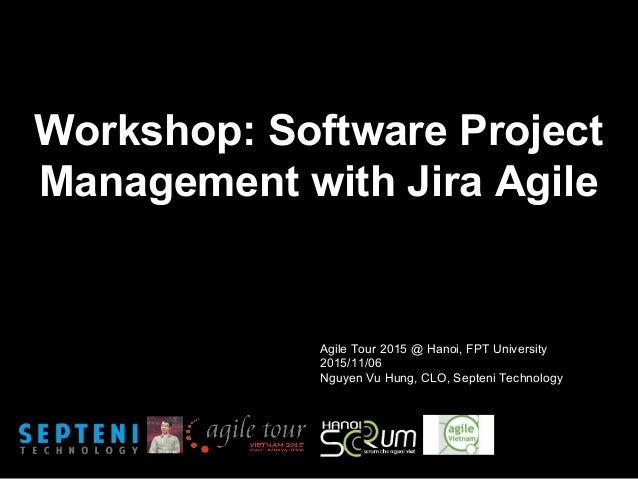 Workshop: Software Project Management with Jira Agile Agile Tour 2015 @ Hanoi, FPT University 2015/11/06 Nguyen Vu Hung, C...