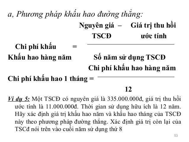 a, Phương pháp khấu hao đường thẳng: Nguyên giá – Giá trị thu hồi TSCĐ ước tính Chi phí khấu = Khấu hao hàng năm Số năm sử...