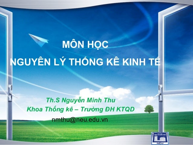 LOGO MÔN HỌC NGUYÊN LÝ THỐNG KÊ KINH TẾ Th.S Nguyễn Minh Thu Khoa Thống kê – Trường ĐH KTQD nmthu@neu.edu.vn