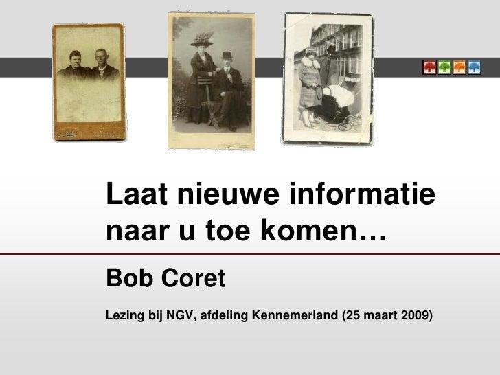 Laat nieuwe informatie naar u toe komen… Bob Coret Lezing bij NGV, afdeling Kennemerland (25 maart 2009)