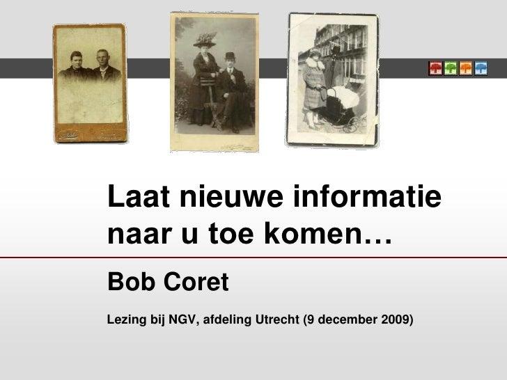 Laat nieuwe informatie naar u toe komen…Bob CoretLezing bij NGV, afdeling Utrecht (9 december 2009)<br />
