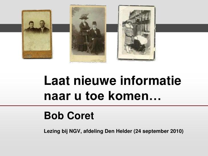 Laat nieuwe informatie naar u toe komen…Bob CoretLezing bij NGV, afdeling Den Helder (24 september 2010)<br />