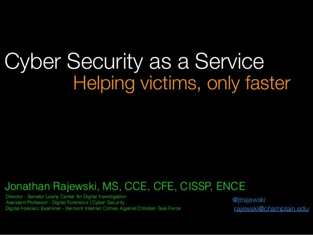 Cyber Security as a Service Jonathan Rajewski, MS, CCE, CFE, CISSP, ENCE Director - Senator Leahy Center for Digital Inves...