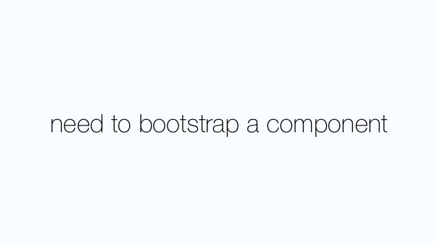 need to bootstrap a component
