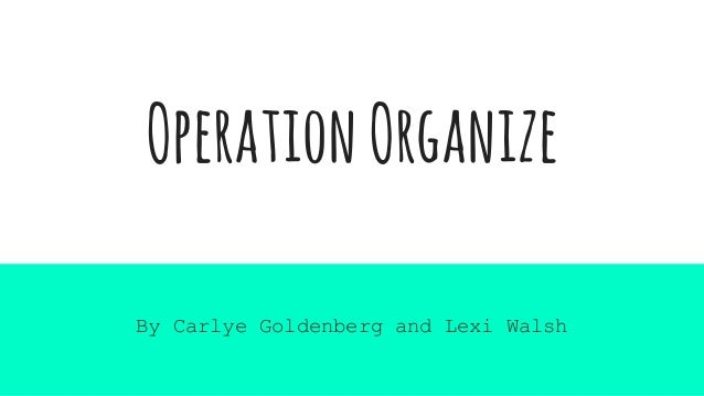 OperationOrganize By Carlye Goldenberg and Lexi Walsh