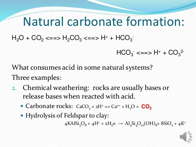 Natural carbonate formation: What consumes acid in some natural systems? Three examples: 2. Chemical weathering: rocks are...