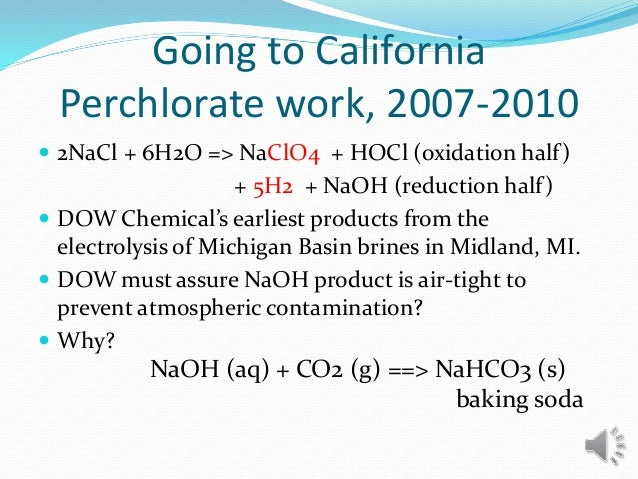 Going to California Perchlorate work, 2007-2010  2NaCl + 6H2O => NaClO4 + HOCl (oxidation half) + 5H2 + NaOH (reduction h...