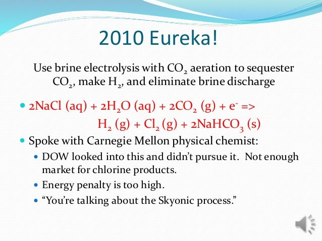 2010 Eureka!  2NaCl (aq) + 2H2O (aq) + 2CO2 (g) + e- => H2 (g) + Cl2 (g) + 2NaHCO3 (s)  Spoke with Carnegie Mellon physi...