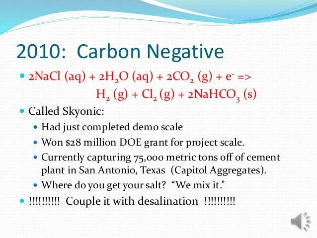 2010: Carbon Negative  2NaCl (aq) + 2H2O (aq) + 2CO2 (g) + e- => H2 (g) + Cl2 (g) + 2NaHCO3 (s)  Called Skyonic:  Had j...