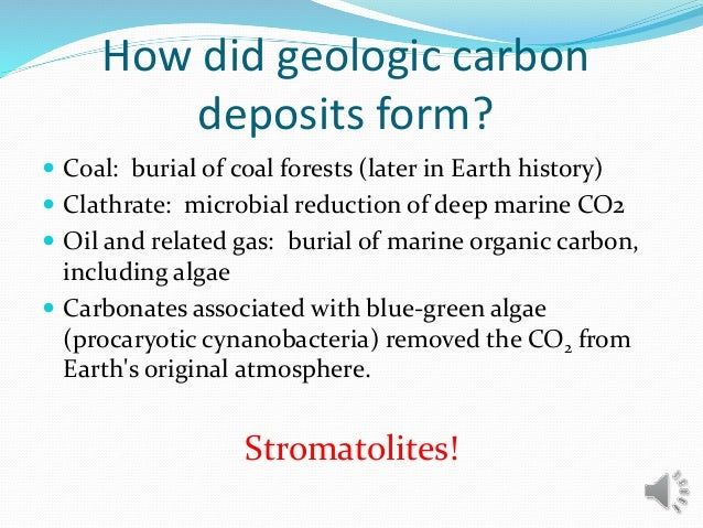 How did geologic carbon deposits form?  Coal: burial of coal forests (later in Earth history)  Clathrate: microbial redu...