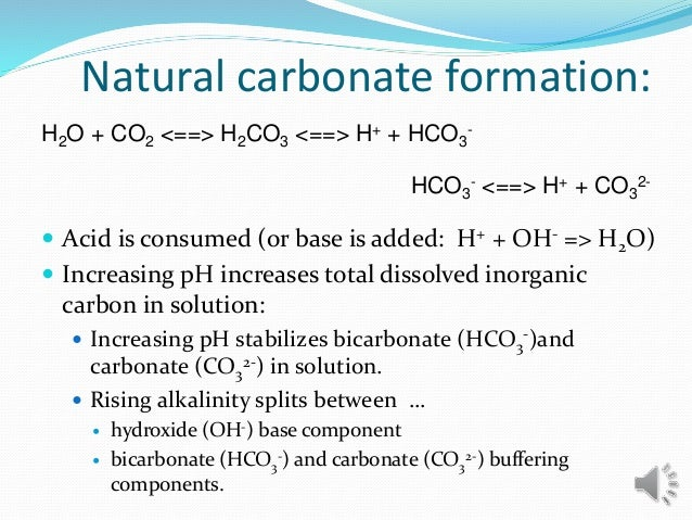 Natural carbonate formation:  Acid is consumed (or base is added: H+ + OH- => H2O)  Increasing pH increases total dissol...