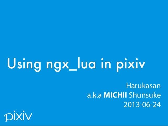 / 30 Using ngx_lua in pixiv Harukasan a.k.a MICHII Shunsuke 2013-06-24