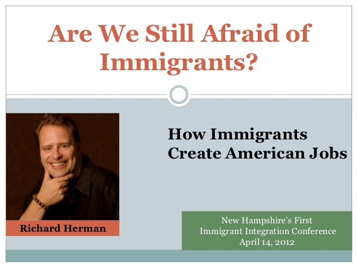 Are We Still Afraid of        Immigrants?                 How Immigrants                 Create American Jobs             ...