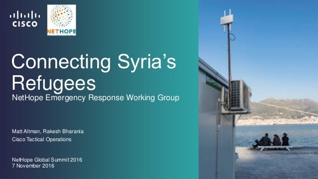 Connecting Syria's Refugees Matt Altman, Rakesh Bharania Cisco Tactical Operations NetHope Global Summit 2016 7 November 2...