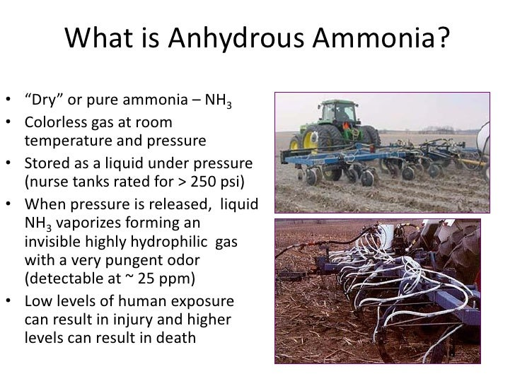 "What is Anhydrous Ammonia?• ""Dry"" or pure ammonia – NH3• Colorless gas at room  temperature and pressure• Stored as a liqu..."