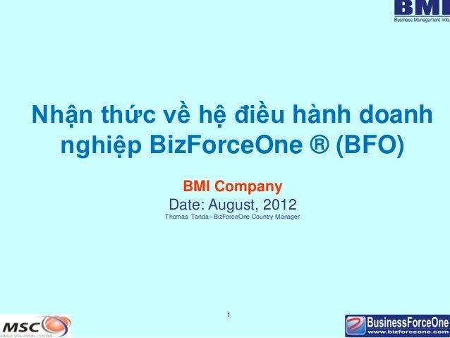1 Nhận thức về hệ điều hành doanh nghiệp BizForceOne ® (BFO) BMI Company Date: August, 2012 Thomas Tanda– BizForceOne Coun...