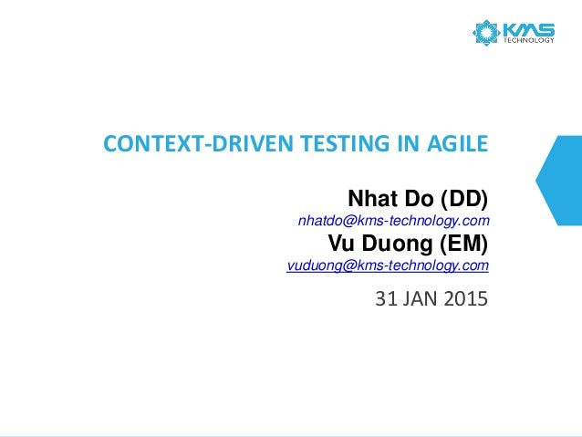 CONTEXT-DRIVEN TESTING IN AGILE 31 JAN 2015 Nhat Do (DD) nhatdo@kms-technology.com Vu Duong (EM) vuduong@kms-technology.com