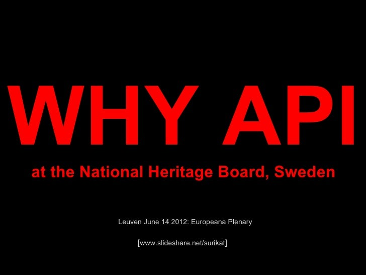 WHY APIat the National Heritage Board, Sweden          Leuven June 14 2012: Europeana Plenary              [www.slideshare...