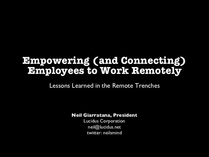 Empowering (and Connecting) Employees to Work Remotely <ul><li>Lessons Learned in the Remote Trenches </li></ul>Neil Giarr...