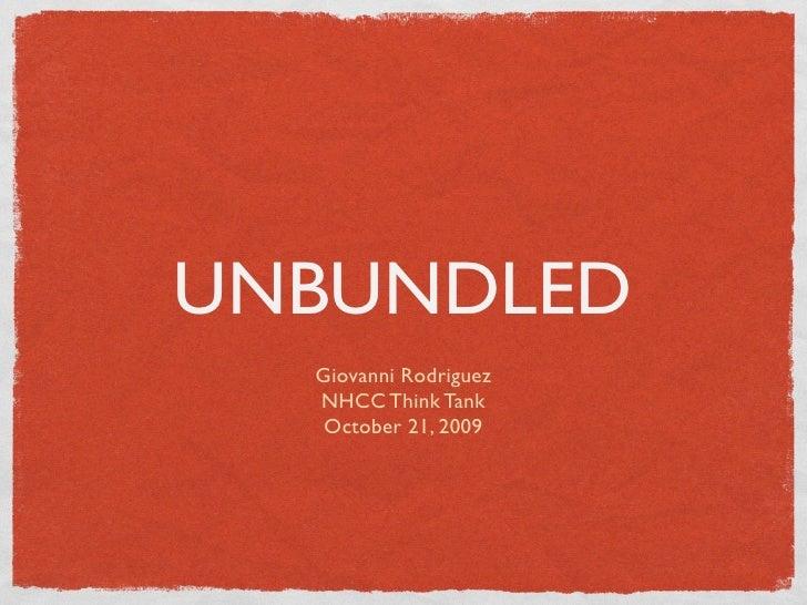 UNBUNDLED   Giovanni Rodriguez   NHCC Think Tank    October 21, 2009