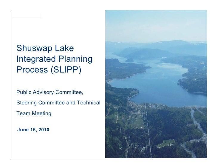 SLIPPShuswap LakeIntegrated PlanningProcess (SLIPP)Public Advisory Committee,Steering Committee and TechnicalTeam MeetingJ...