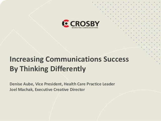 Increasing Communications SuccessBy Thinking DifferentlyDenise Aube, Vice President, Health Care Practice LeaderJoel Macha...