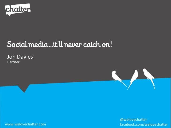 Social media…it'll never catch on! Jon/Davies Partner                                      @welovecha*erwww.welovecha*er.c...