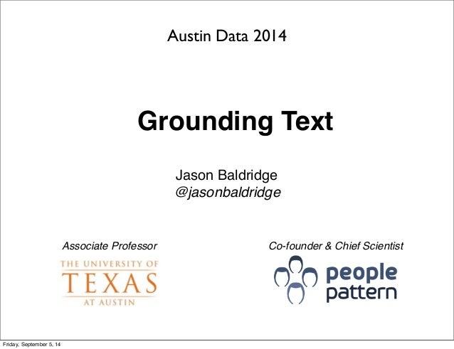 Austin Data 2014  Grounding Text  Jason Baldridge  @jasonbaldridge  Associate Professor Co-founder & Chief Scientist  Frid...