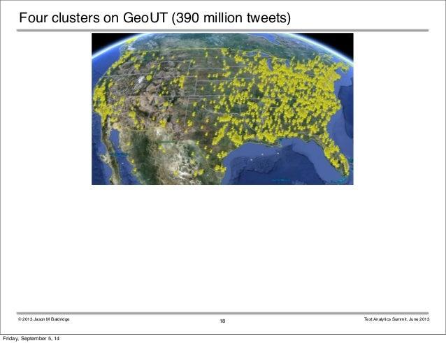 Four clusters on GeoUT (390 million tweets)  © 2013 Jason M Baldridge Text Analytics Summit, June 2013  18  Friday, Septem...