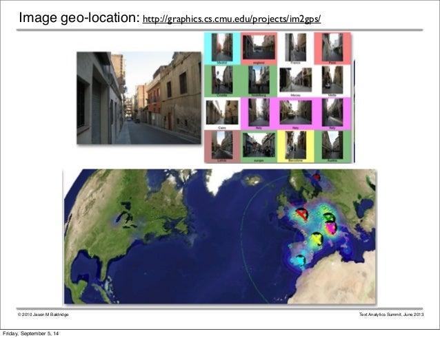 Image geo-location: http://graphics.cs.cmu.edu/projects/im2gps/  © 2010 Jason M Baldridge Text Analytics Summit, June 2013...