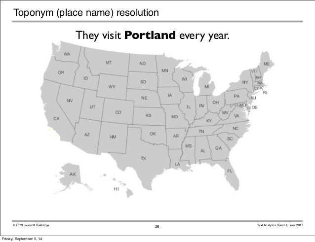Toponym (place name) resolution  They visit Portland every year.  © 2013 Jason M Baldridge Text Analytics Summit, June 201...