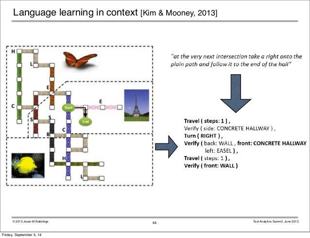 Language learning in context [Kim & Mooney, 2013]  © 2013 Jason M Baldridge Text Analytics Summit, June 2013  44  Friday, ...