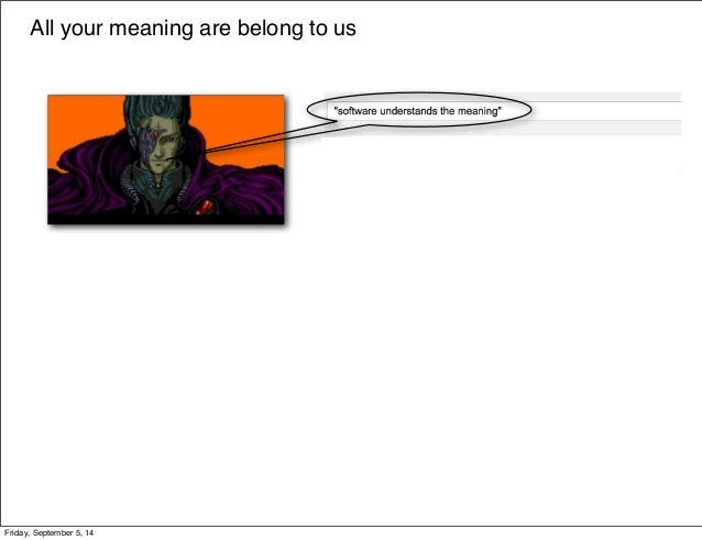 All your meaning are belong to us  Friday, September 5, 14