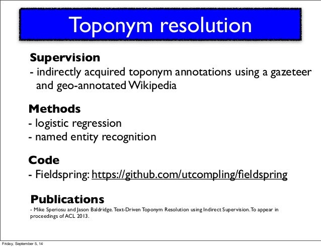 Toponym resolution  Supervision  - indirectly acquired toponym annotations using a gazeteer  and geo-annotated Wikipedia  ...