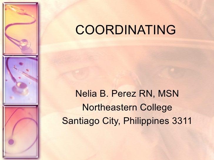 COORDINATING Nelia B. Perez RN, MSN Northeastern College Santiago City, Philippines 3311