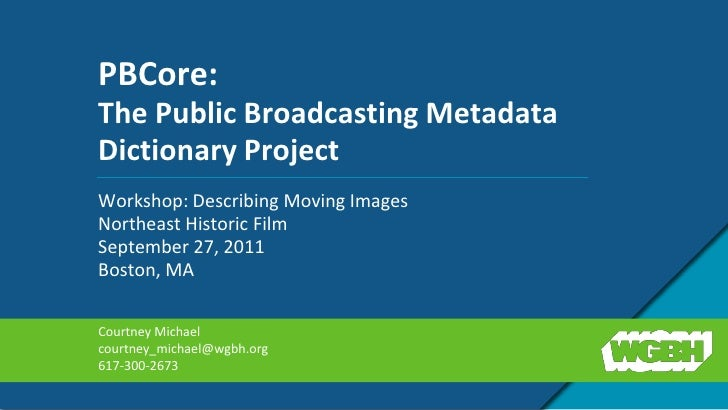 PBCore: The Public Broadcasting Metadata Dictionary Project<br />Workshop: Describing Moving Images<br />Northeast Histori...