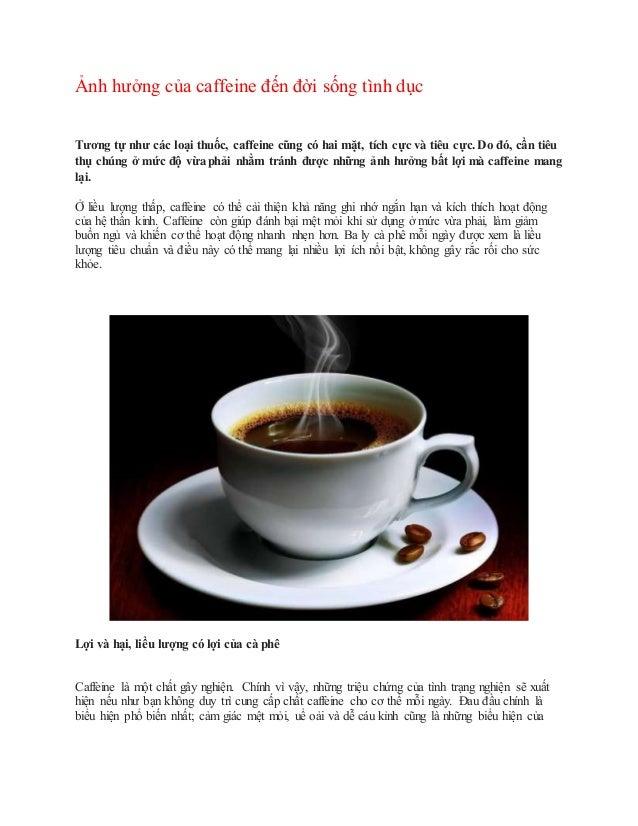 Ảnh hưởng của caffeine đến đời sống tình dục Tương tự như các loại thuốc, caffeine cũng có hai mặt, tích cực và tiêu cực. ...