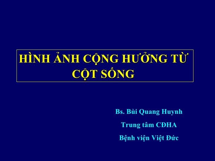 HÌNH ẢNH CỘNG HƯỞNG TỪ       CỘT SỐNG            Bs. Bùi Quang Huynh             Trung tâm CĐHA             Bệnh viện Việt...