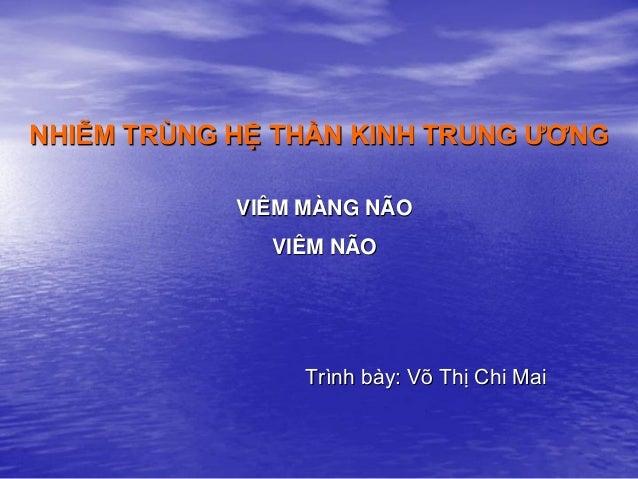 NHIỄM TRÙNG HỆ THẦN KINH TRUNG ƢƠNG VIÊM MÀNG NÃO VIÊM NÃO Trình bày: Võ Thị Chi Mai
