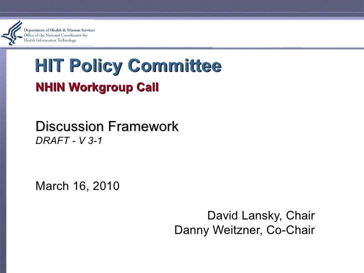 HIT Policy Committee NHIN Workgroup Call Discussion Framework DRAFT - V 3-1 March 16, 2010 David Lansky, Chair Danny Weitz...