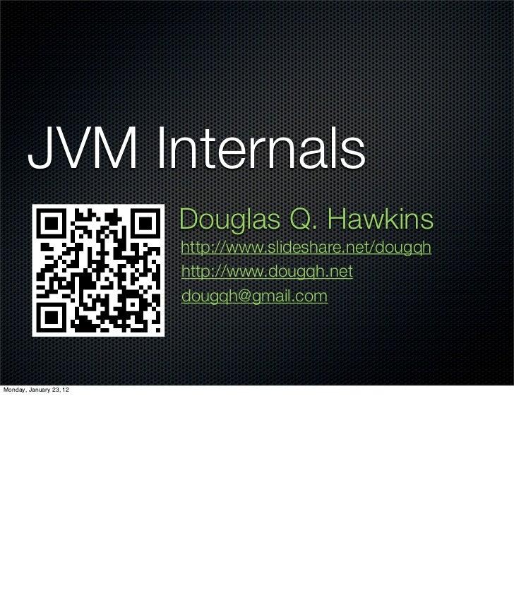 JVM Internals                         Douglas Q. Hawkins                         http://www.slideshare.net/dougqh         ...