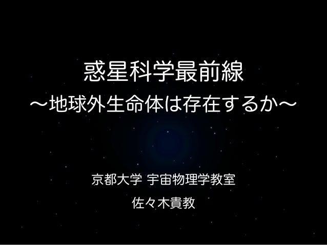 京都大学 宇宙物理学教室 佐々木貴教 惑星科学最前線 ∼地球外生命体は存在するか∼