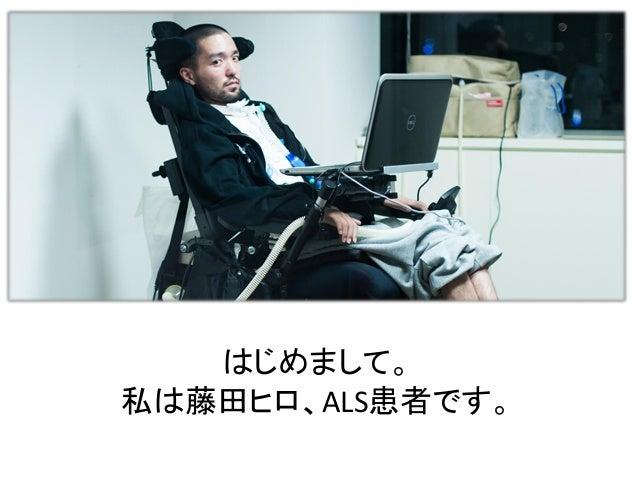 はじめまして。 私は藤田ヒロ、ALS患者です。
