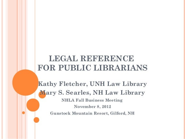 LEGAL REFERENCEFOR PUBLIC LIBRARIANSKathy Fletcher, UNH Law LibraryMary S. Searles, NH Law Library       NHLA Fall Busines...