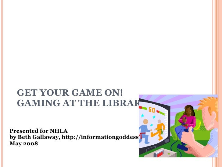 GET YOUR GAME ON!  GAMING AT THE LIBRARY Presented for NHLA by Beth Gallaway, http://informationgoddess.info  May 2008