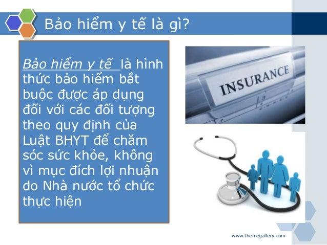 Bảo hiểm y tế là gì? www.themegallery.com Bảo hiểm y tế là hình thức bảo hiểm bắt buộc được áp dụng đối với các đối tượng ...